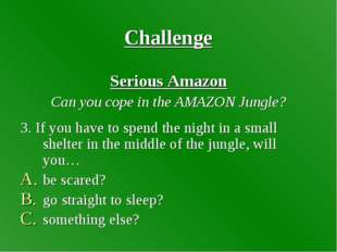 Challenge Serious Amazon Can you cope in the AMAZON Jungle? 3. If you have to