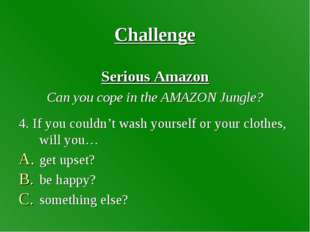 Challenge Serious Amazon Can you cope in the AMAZON Jungle? 4. If you couldn'