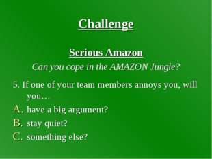 Challenge Serious Amazon Can you cope in the AMAZON Jungle? 5. If one of your