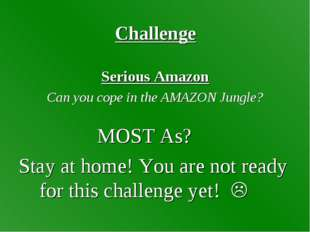 Challenge Serious Amazon Can you cope in the AMAZON Jungle? MOST As? Stay at