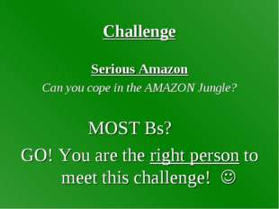Challenge Serious Amazon Can you cope in the AMAZON Jungle? MOST Bs? GO! You