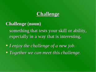 Challenge Challenge (noun) something that tests your skill or ability, espec