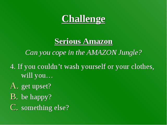 Challenge Serious Amazon Can you cope in the AMAZON Jungle? 4. If you couldn'...