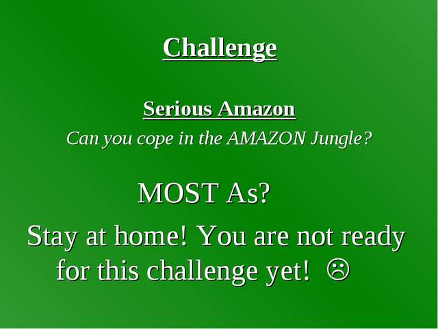 Challenge Serious Amazon Can you cope in the AMAZON Jungle? MOST As? Stay at...