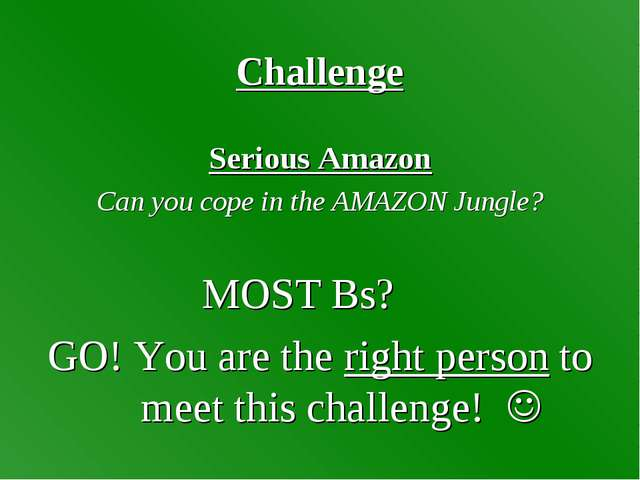 Challenge Serious Amazon Can you cope in the AMAZON Jungle? MOST Bs? GO! You...