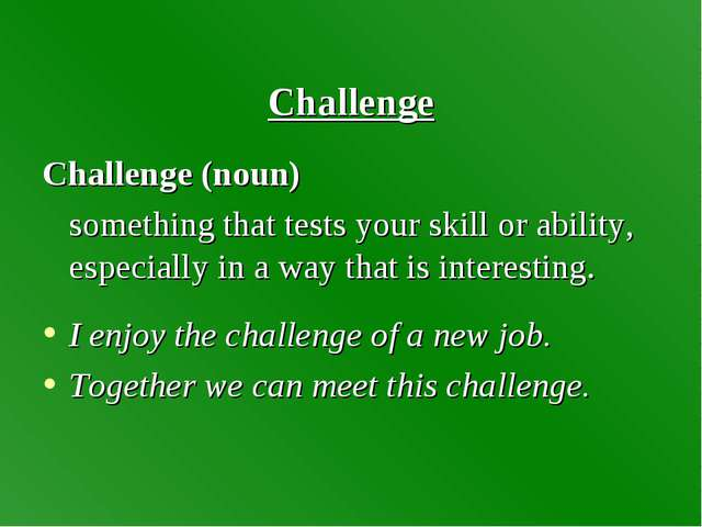 Challenge Challenge (noun) something that tests your skill or ability, espec...