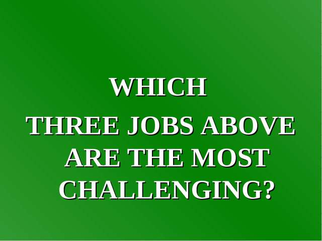 WHICH THREE JOBS ABOVE ARE THE MOST CHALLENGING?