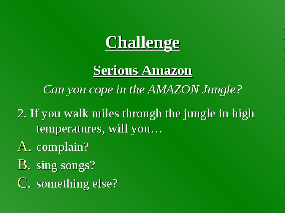 Challenge Serious Amazon Can you cope in the AMAZON Jungle? 2. If you walk m...