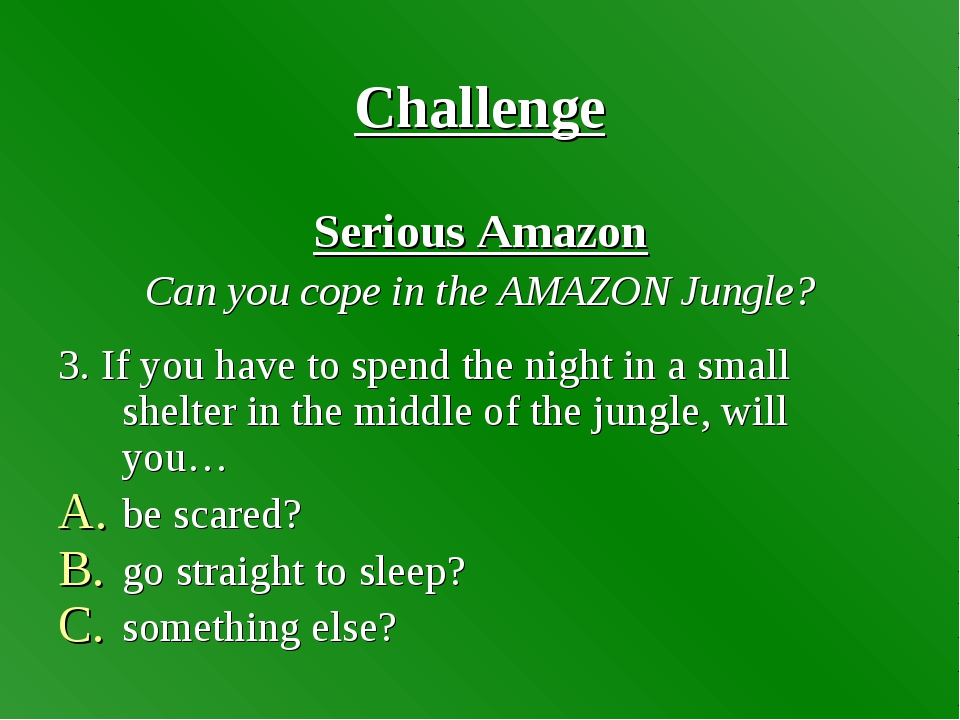 Challenge Serious Amazon Can you cope in the AMAZON Jungle? 3. If you have to...