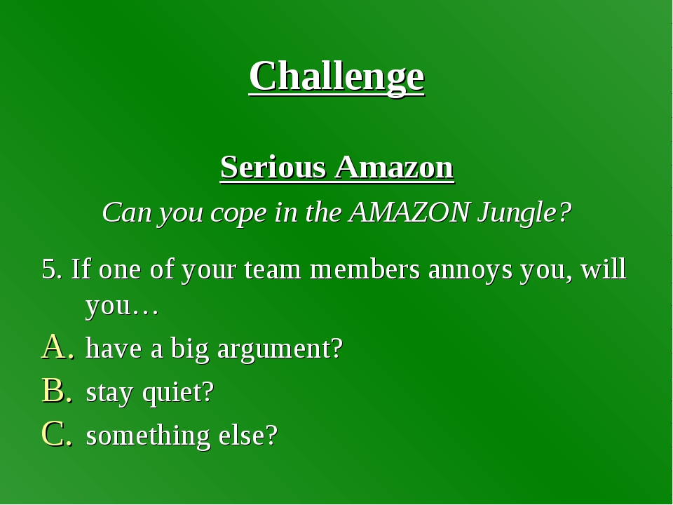 Challenge Serious Amazon Can you cope in the AMAZON Jungle? 5. If one of your...