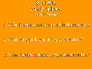 8th of May World Cultures World Music 3. What foreign cultures are you intere