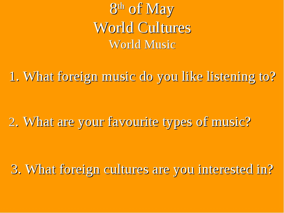 8th of May World Cultures World Music 3. What foreign cultures are you intere...