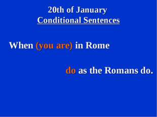 20th of January Conditional Sentences When (you are) in Rome do as the Romans