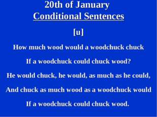 20th of January Conditional Sentences [u] How much wood would a woodchuck chu