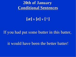 20th of January Conditional Sentences [æ] v [e] v [^] If you had put some but