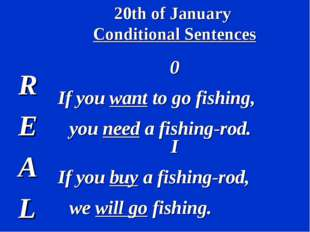 20th of January Conditional Sentences R E A L 0 If you want to go fishing, yo