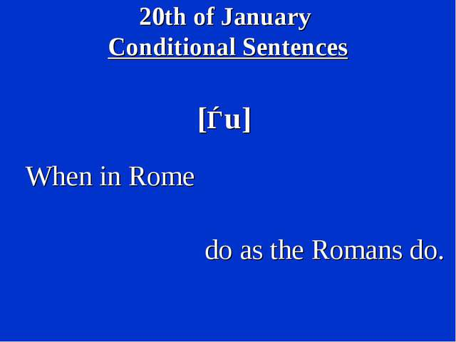 20th of January Conditional Sentences [ǝu] When in Rome do as the Romans do.