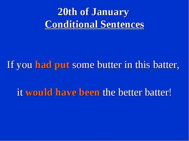 20th of January Conditional Sentences If you had put some butter in this batt...