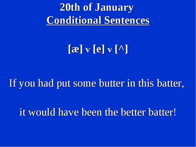20th of January Conditional Sentences [æ] v [e] v [^] If you had put some but...