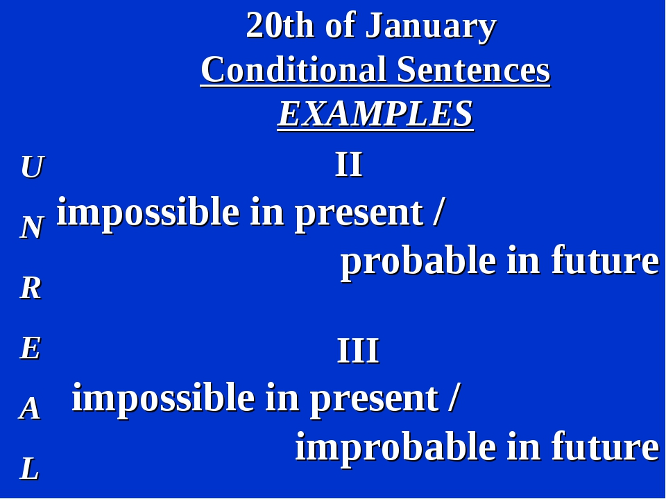 20th of January Conditional Sentences EXAMPLES U N R E A L II impossible in p...