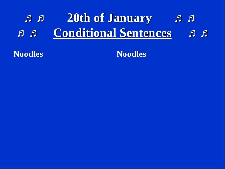 ♫ ♫ 20th of January ♫ ♫ ♫ ♫ Conditional Sentences ♫ ♫ Noodles Noodles