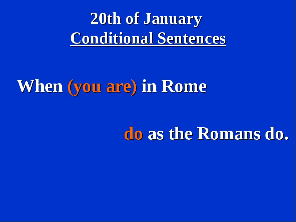 20th of January Conditional Sentences When (you are) in Rome do as the Romans...