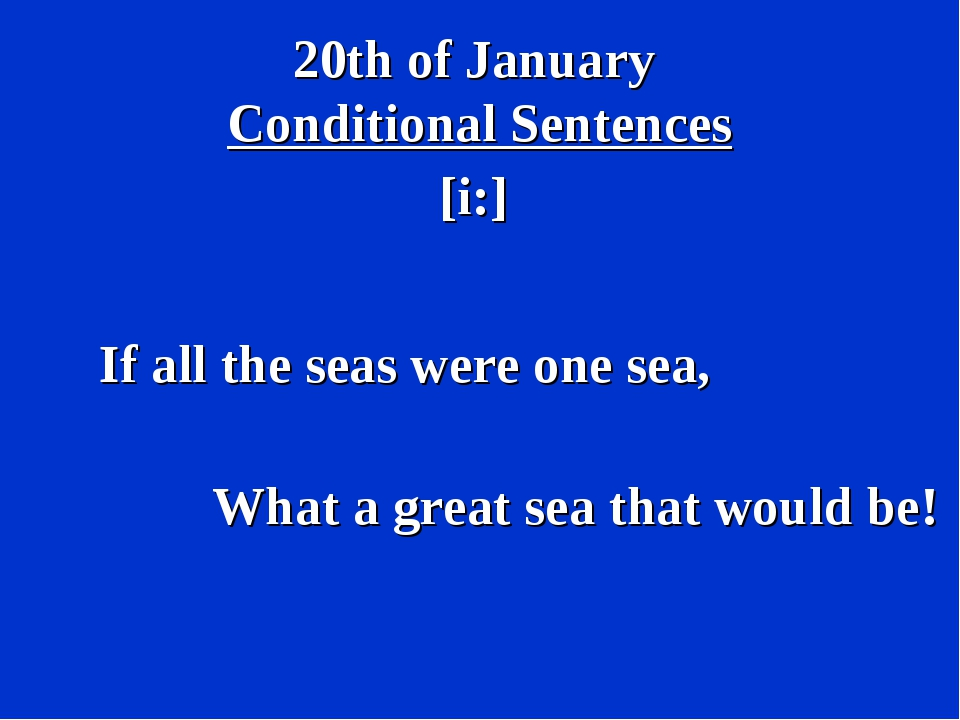 20th of January Conditional Sentences [i:] If all the seas were one sea, What...