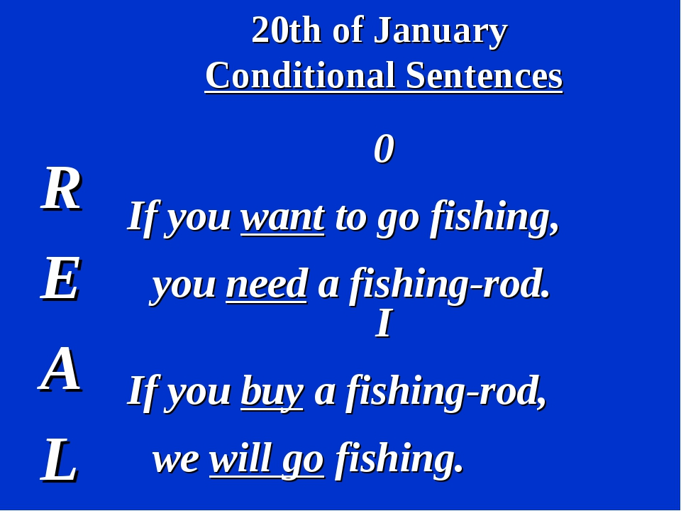 20th of January Conditional Sentences R E A L 0 If you want to go fishing, yo...