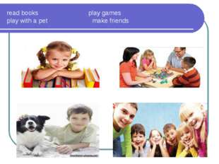 read books play games play with a pet make friends
