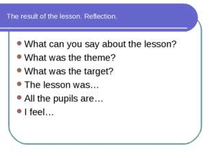 The result of the lesson. Reflection. What can you say about the lesson? What