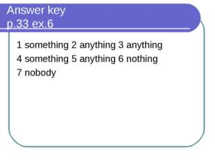 Answer key p.33 ex.6 1 something 2 anything 3 anything 4 something 5 anything