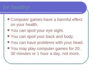 Be healthy! Computer games have a harmful effect on your health. You can spoi