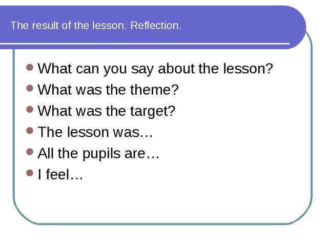 The result of the lesson. Reflection. What can you say about the lesson? What...
