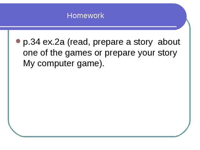 Homework р.34 ex.2а (read, prepare a story about one of the games or prepare...