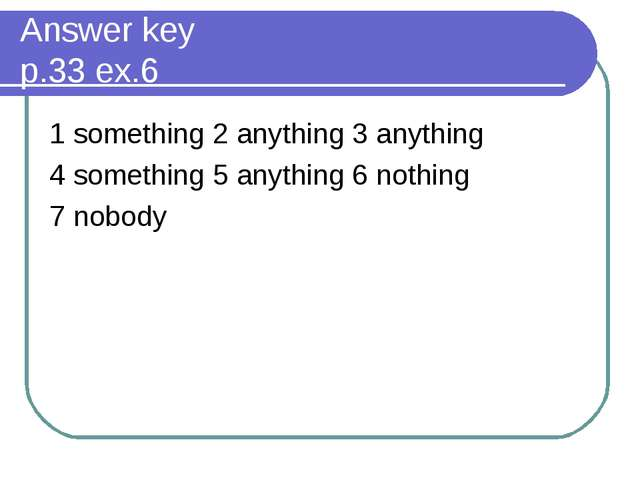 Answer key p.33 ex.6 1 something 2 anything 3 anything 4 something 5 anything...