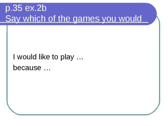 p.35 ex.2b Say which of the games you would like to play. Why? I would like...