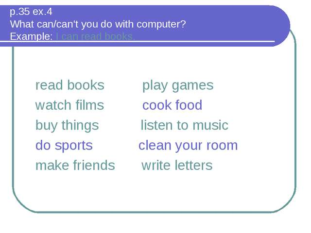 p.35 ex.4 What can/can't you do with computer? Example: I can read books. rea...