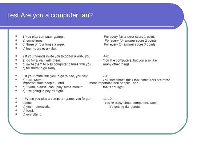 Test Are you a computer fan? 1 You play computer games: For every (a) answer...