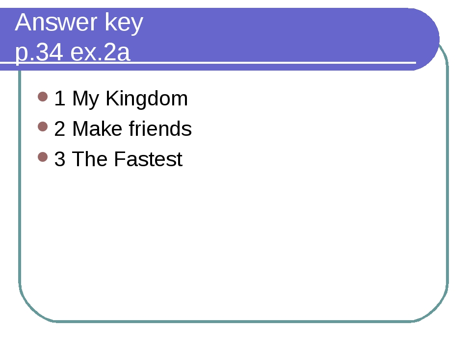 Answer key p.34 ex.2a 1 My Kingdom 2 Make friends 3 The Fastest