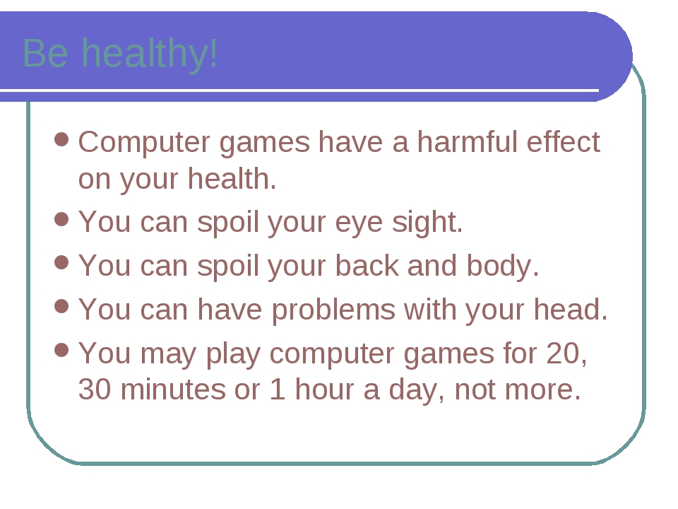 Be healthy! Computer games have a harmful effect on your health. You can spoi...