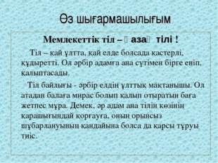 Өз шығармашылығым Мемлекеттік тіл – қазақ тілі !  Тіл – қай ұлтта, қай ел