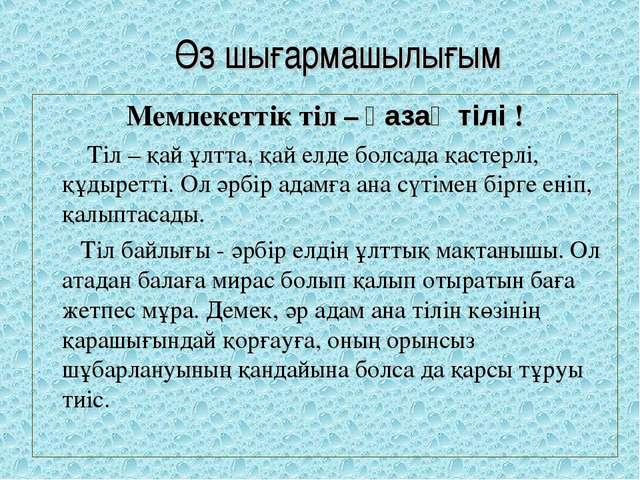 Өз шығармашылығым Мемлекеттік тіл – қазақ тілі !  Тіл – қай ұлтта, қай ел...