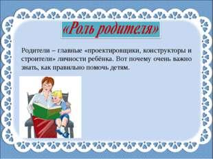Родители – главные «проектировщики, конструкторы и строители» личности ребёнк