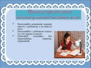 Выполняйте домашние задания вместе с ребенком, а не вместо него. Выполняйте с