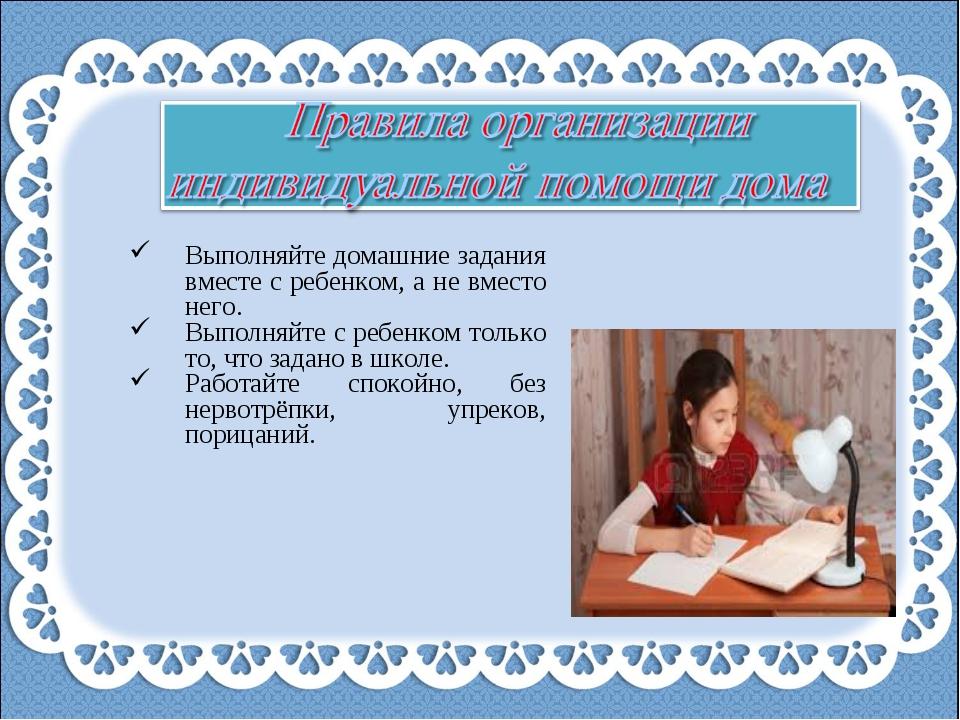 Выполняйте домашние задания вместе с ребенком, а не вместо него. Выполняйте с...