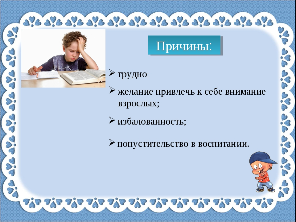 Причины: трудно; желание привлечь к себе внимание взрослых; избалованность; п...
