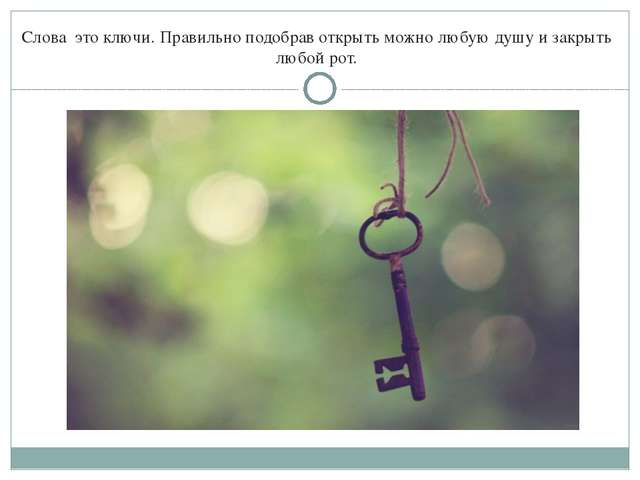 Слова это ключи. Правильно подобрав открыть можно любую душу и закрыть любой...