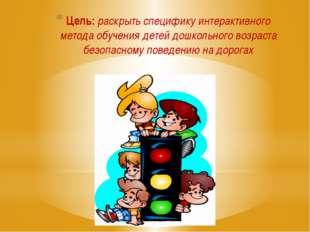 Цель: раскрыть специфику интерактивного метода обучения детей дошкольного воз