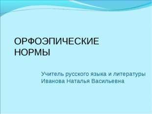 ОРФОЭПИЧЕСКИЕ НОРМЫ Учитель русского языка и литературы Иванова Наталья Васил