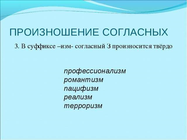 ПРОИЗНОШЕНИЕ СОГЛАСНЫХ 3. В суффиксе –изм- согласный З произносится твёрдо пр...